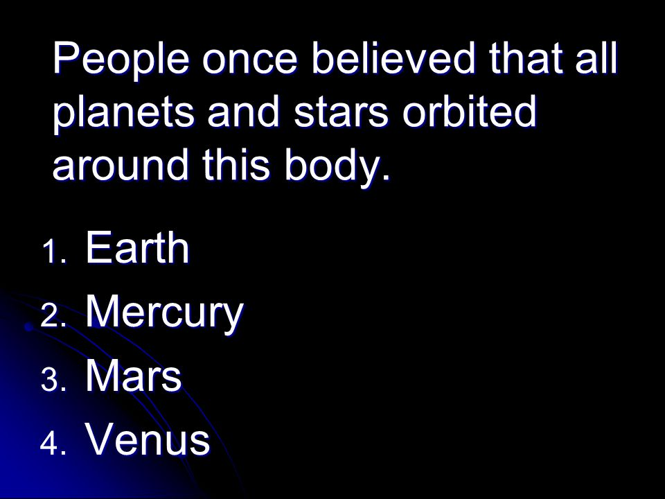 People once believed that all planets and stars orbited around this body.