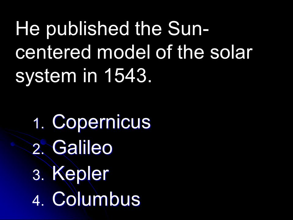 He published the Sun-centered model of the solar system in 1543.