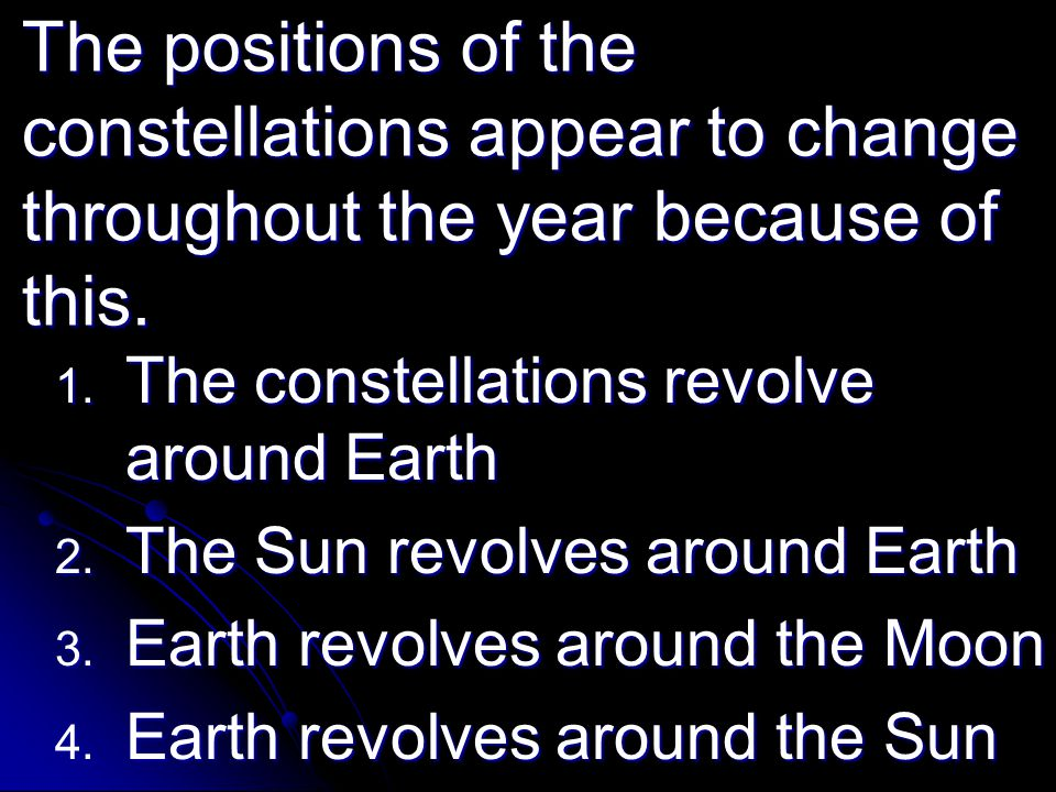 The positions of the constellations appear to change throughout the year because of this.