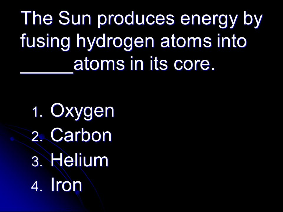 The Sun produces energy by fusing hydrogen atoms into _____atoms in its core.