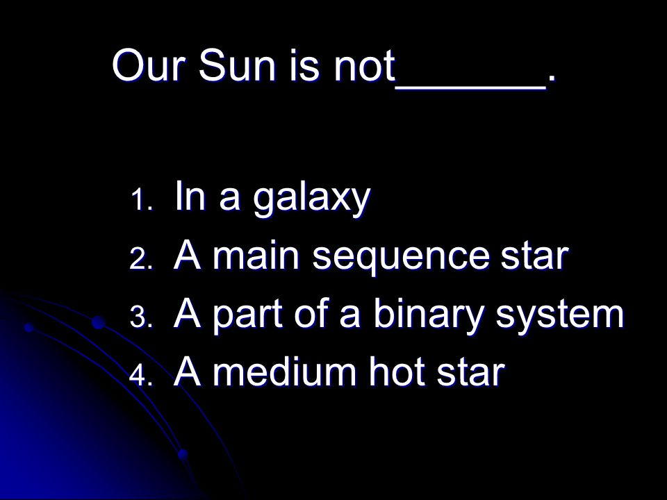 Our Sun is not______. In a galaxy A main sequence star