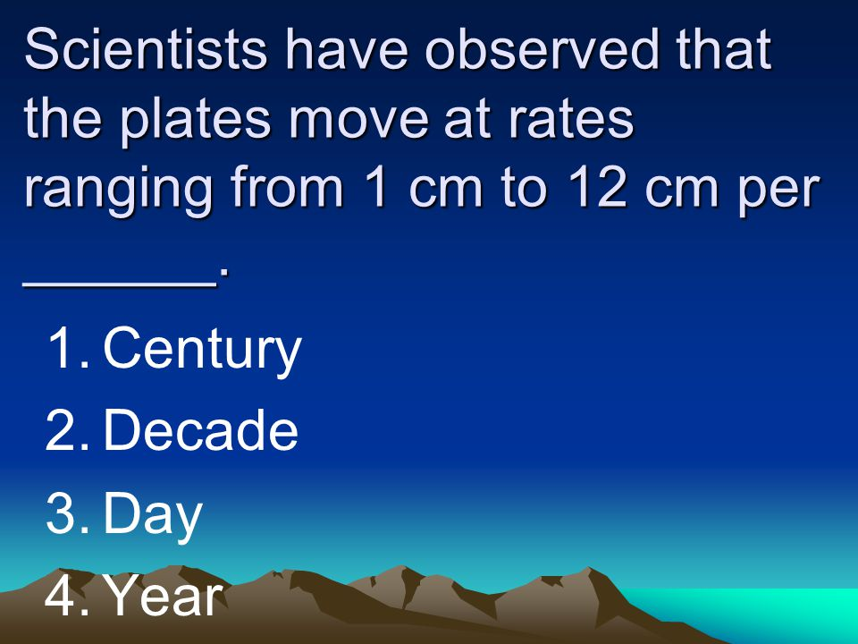 Scientists have observed that the plates move at rates ranging from 1 cm to 12 cm per ______.