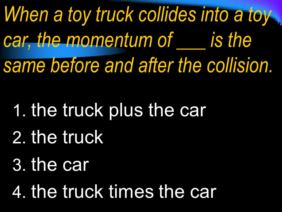 When a toy truck collides into a toy car, the momentum of ___ is the same before and after the collision.