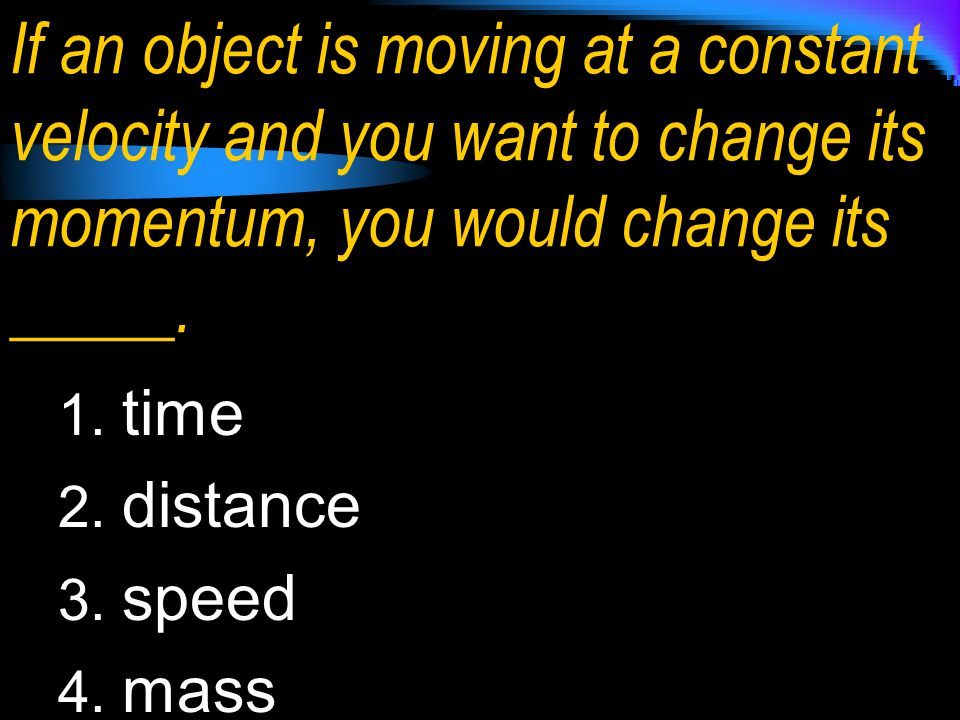 If an object is moving at a constant velocity and you want to change its momentum, you would change its _____.
