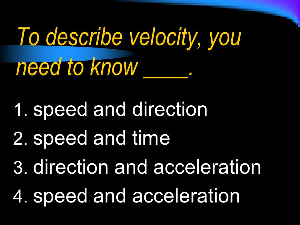 To describe velocity, you need to know ____.