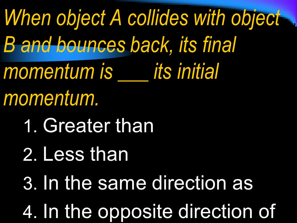 When object A collides with object B and bounces back, its final momentum is ___ its initial momentum.