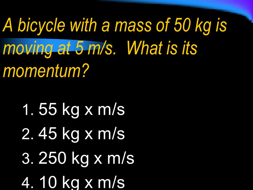 A bicycle with a mass of 50 kg is moving at 5 m/s. What is its momentum