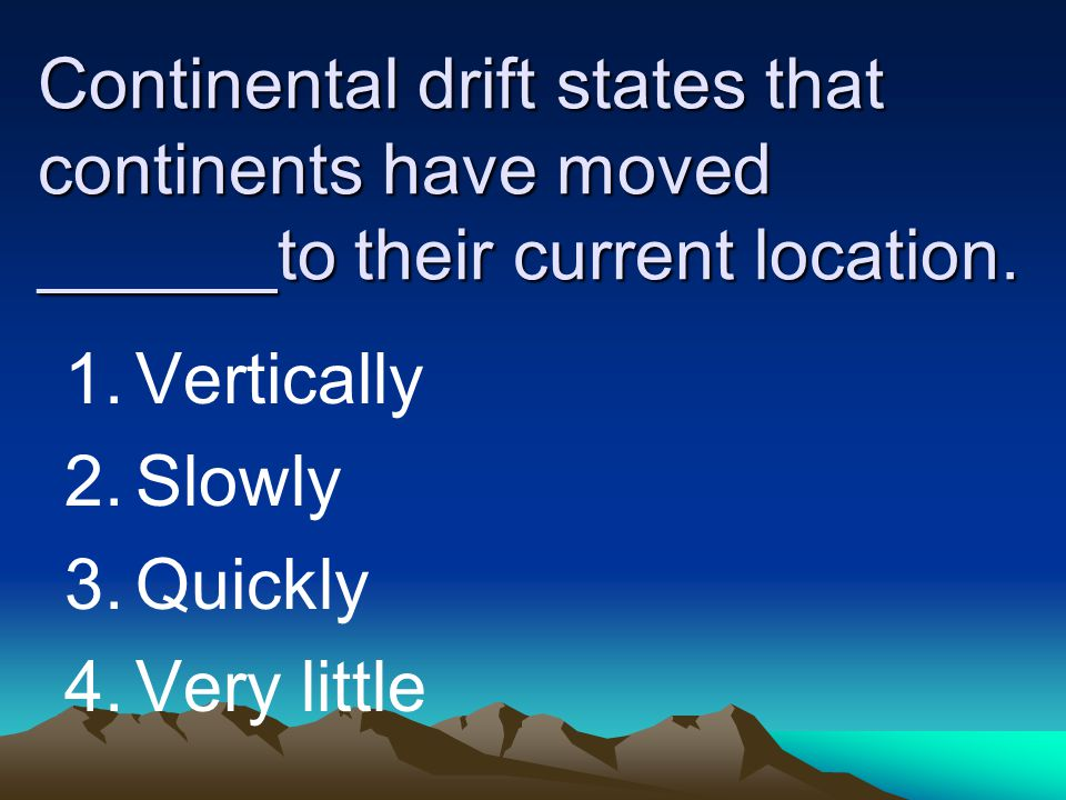 Continental drift states that continents have moved ______to their current location.