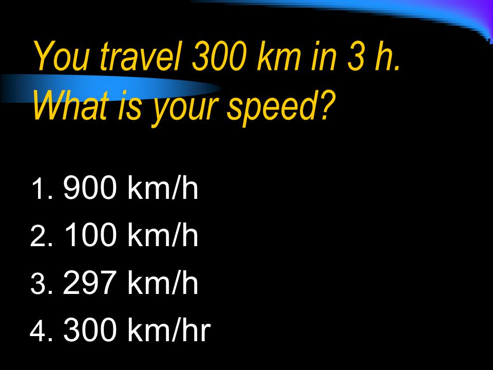 You travel 300 km in 3 h. What is your speed