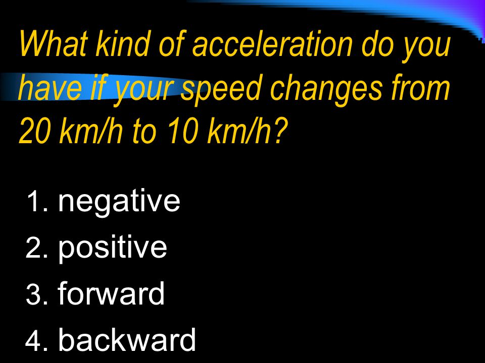 What kind of acceleration do you have if your speed changes from 20 km/h to 10 km/h