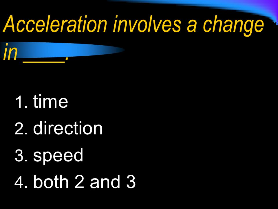 Acceleration involves a change in ____.