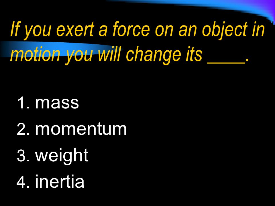 If you exert a force on an object in motion you will change its ____.