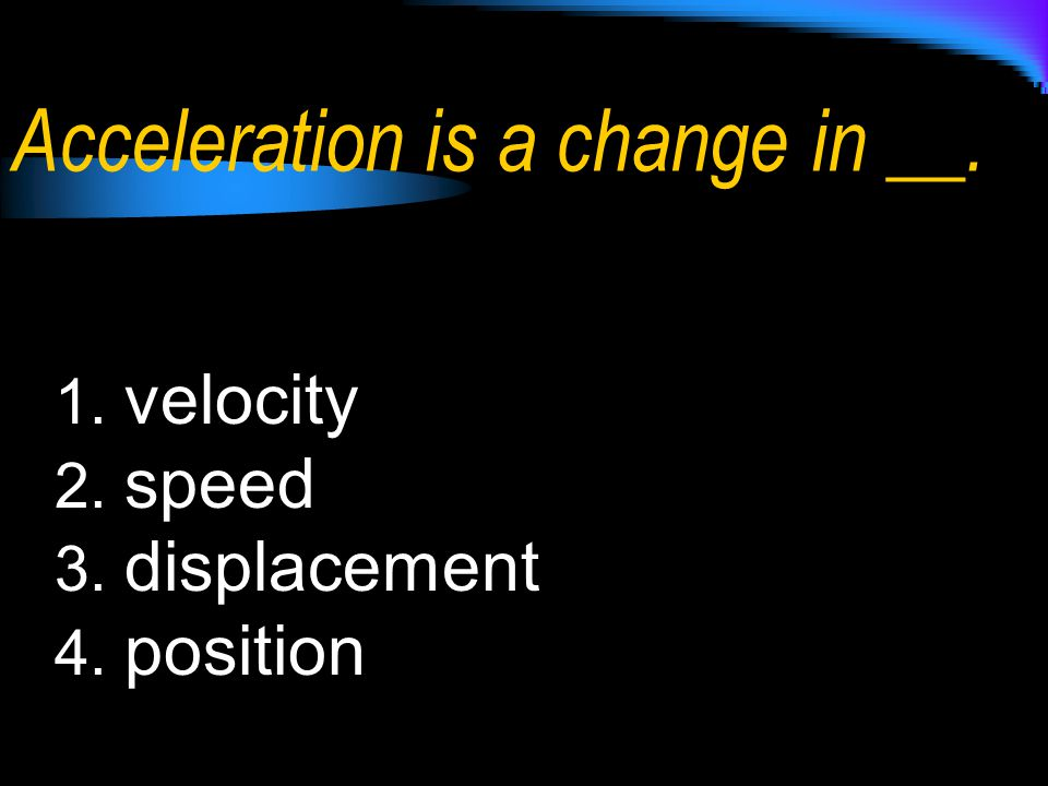 Acceleration is a change in __.