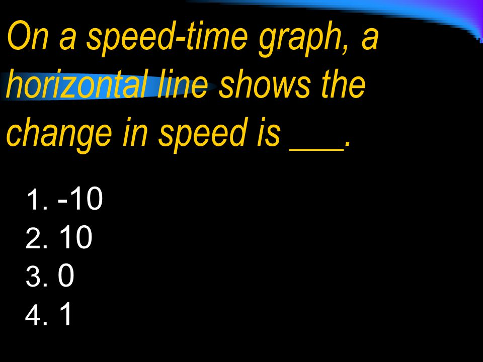 On a speed-time graph, a horizontal line shows the change in speed is ___.