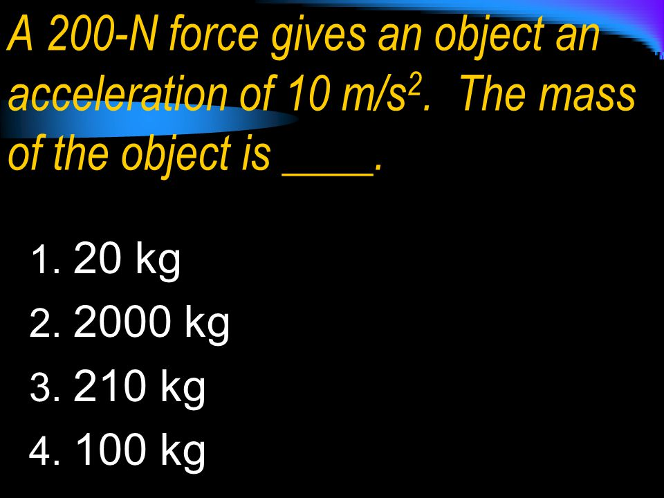 A 200-N force gives an object an acceleration of 10 m/s2