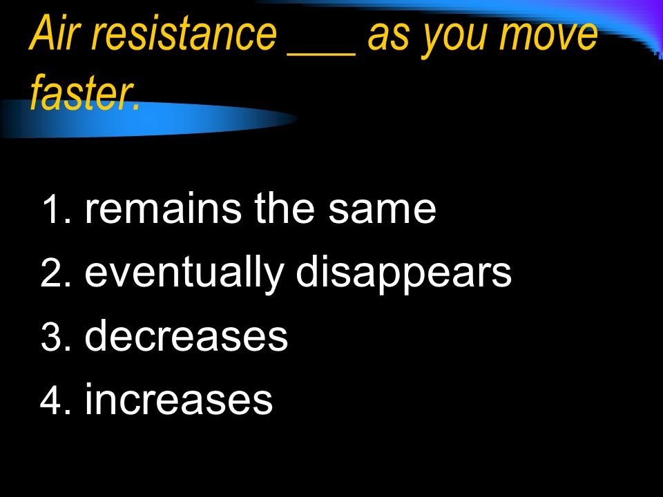 Air resistance ___ as you move faster.