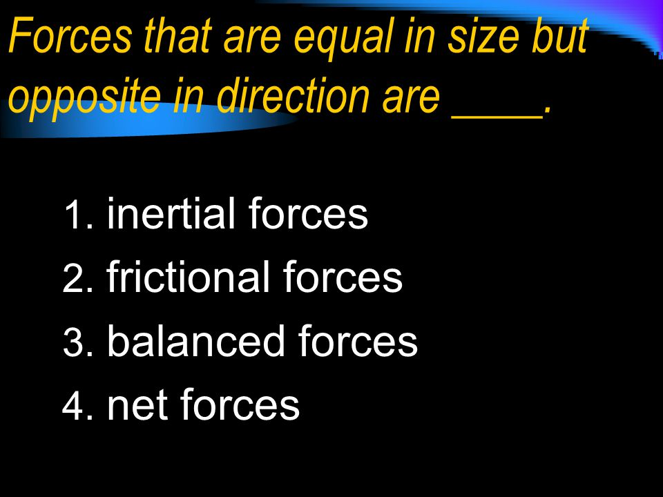 Forces that are equal in size but opposite in direction are ____.