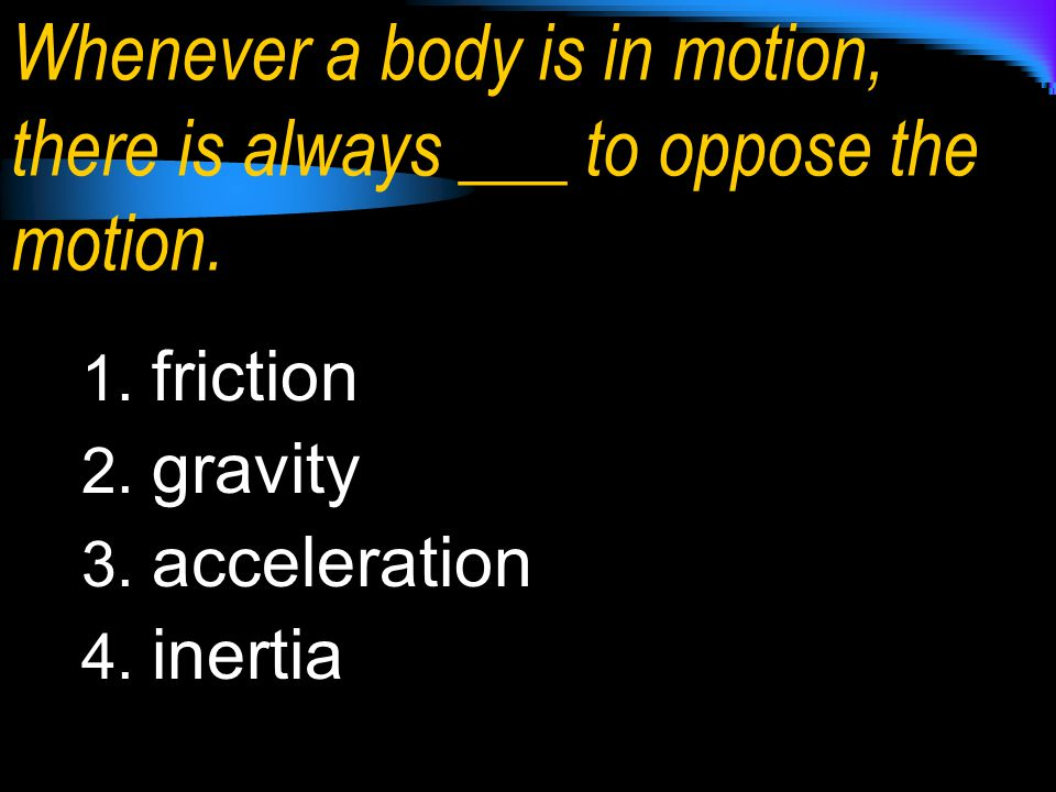 Whenever a body is in motion, there is always ___ to oppose the motion.