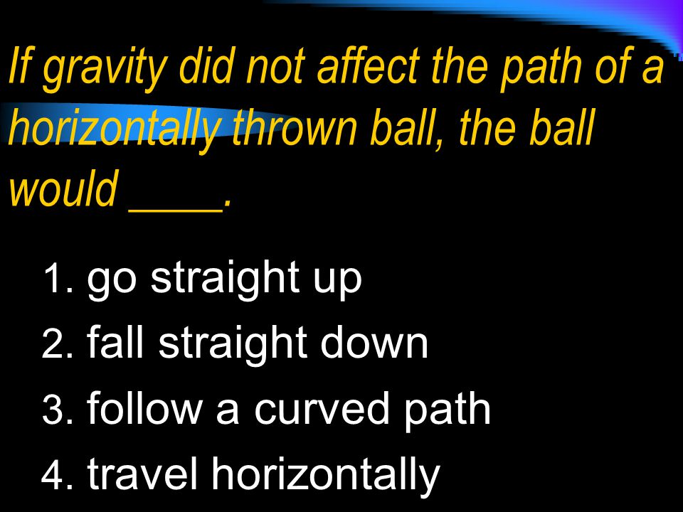 If gravity did not affect the path of a horizontally thrown ball, the ball would ____.