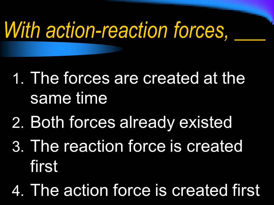 With action-reaction forces, ___