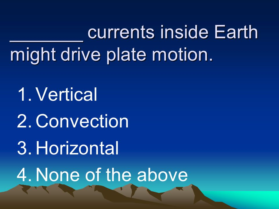 _______ currents inside Earth might drive plate motion.