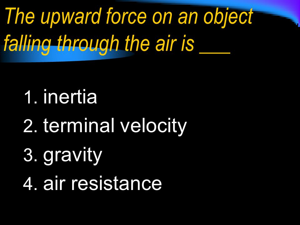 The upward force on an object falling through the air is ___