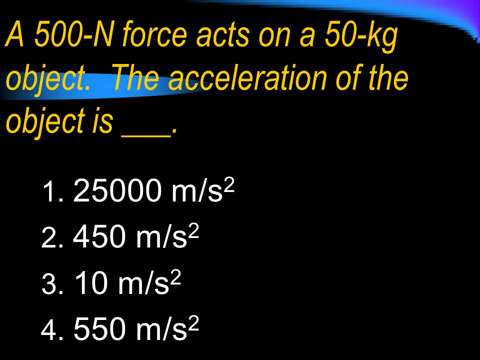 A 500-N force acts on a 50-kg object
