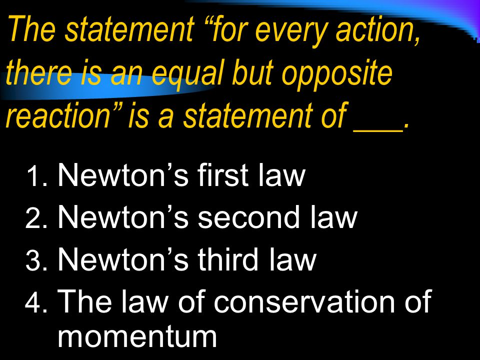 The statement for every action, there is an equal but opposite reaction is a statement of ___.