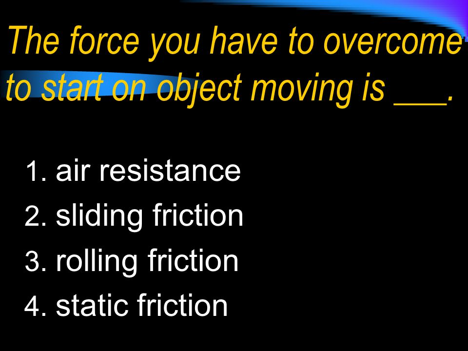 The force you have to overcome to start on object moving is ___.