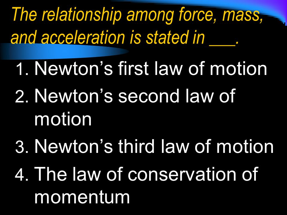 The relationship among force, mass, and acceleration is stated in ___.