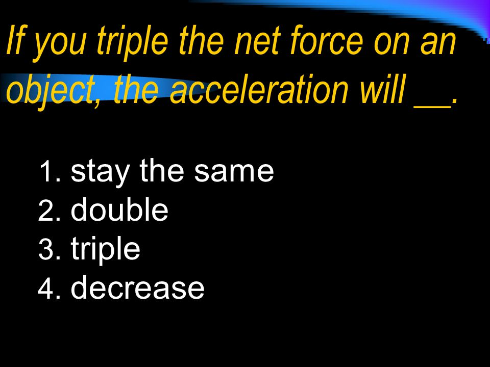 If you triple the net force on an object, the acceleration will __.