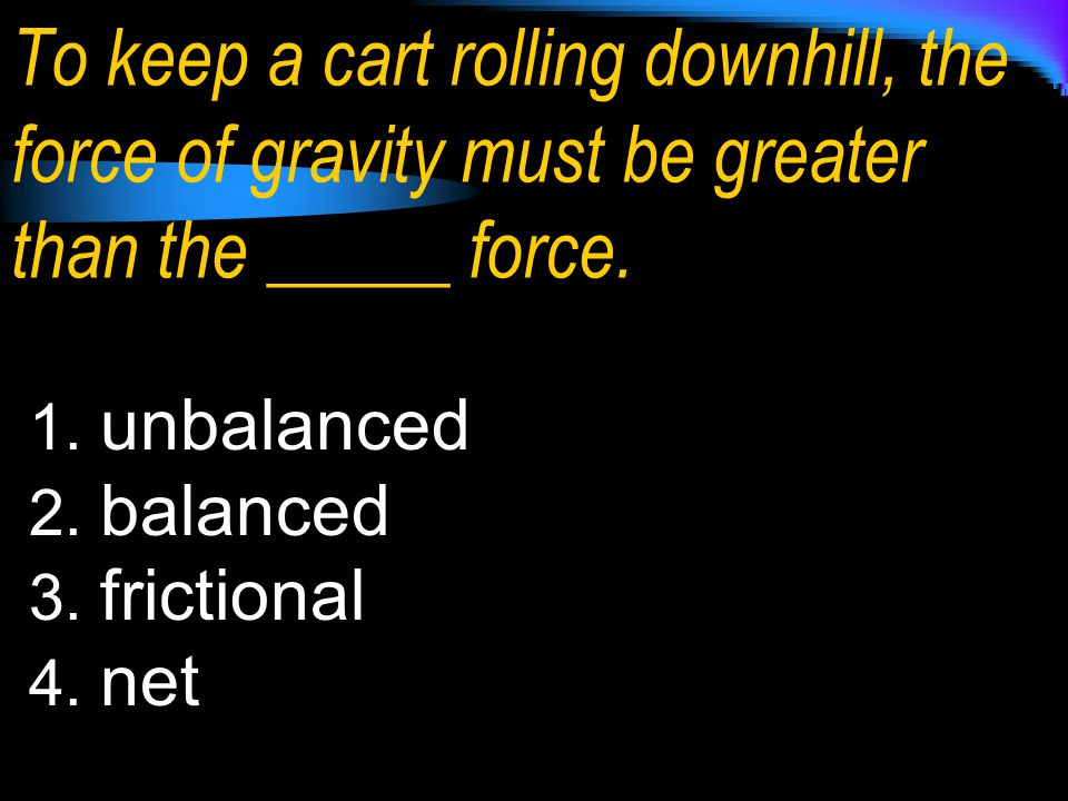 To keep a cart rolling downhill, the force of gravity must be greater than the _____ force.