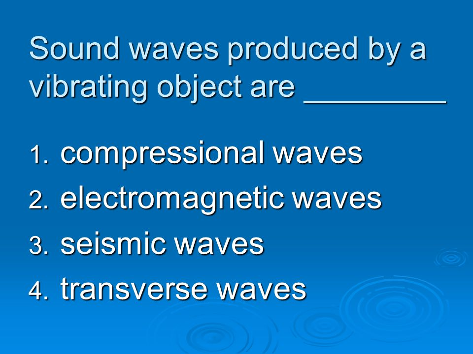 Sound waves produced by a vibrating object are ________