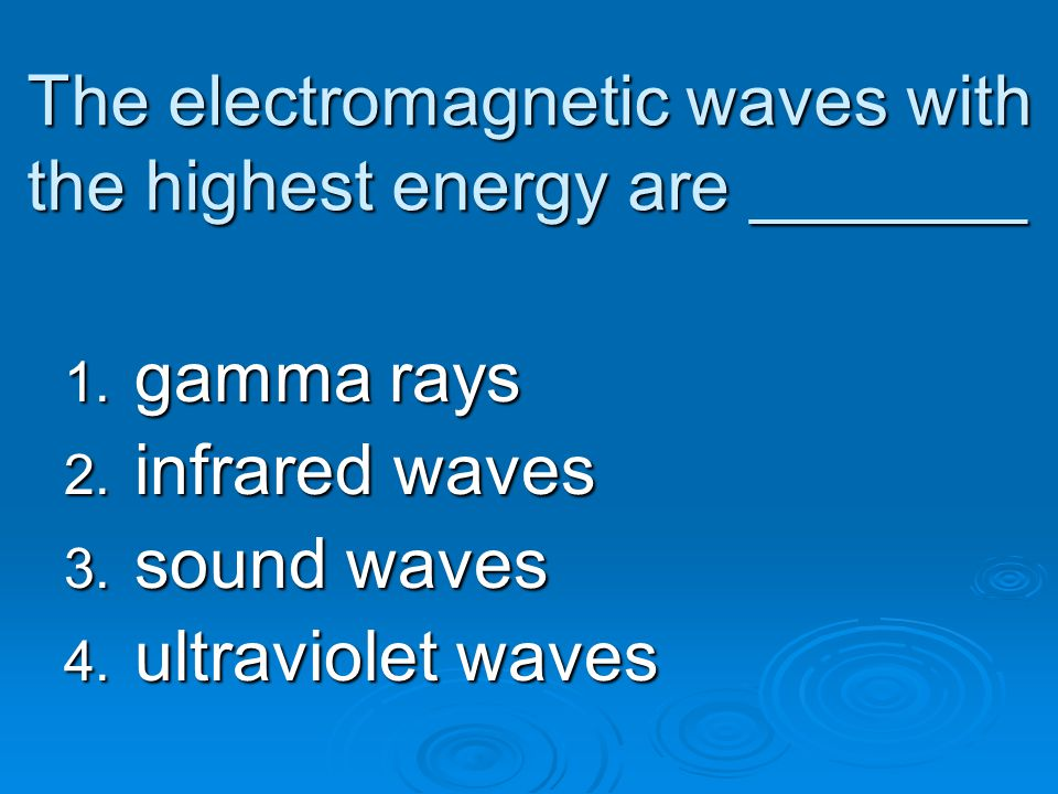The electromagnetic waves with the highest energy are _______