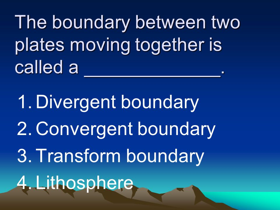 The boundary between two plates moving together is called a _____________.