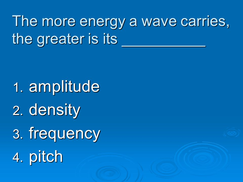 The more energy a wave carries, the greater is its __________