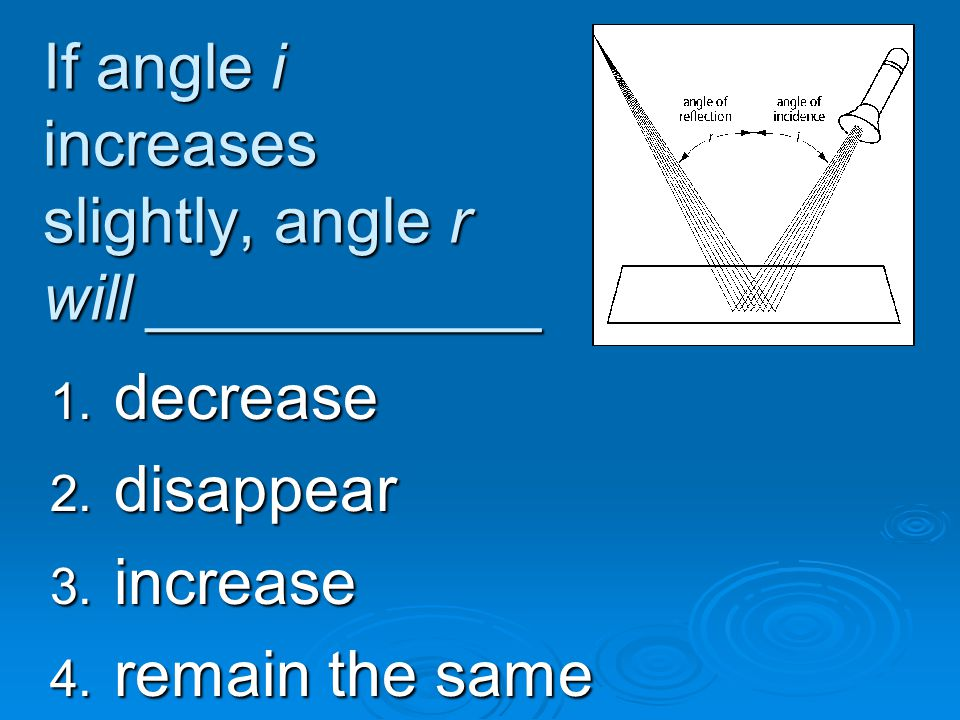 If angle i increases slightly, angle r will ___________