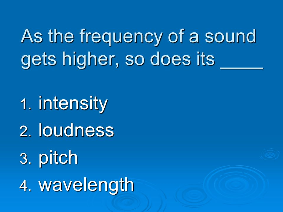 As the frequency of a sound gets higher, so does its ____