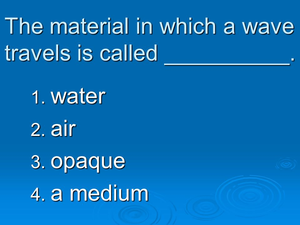 The material in which a wave travels is called __________.