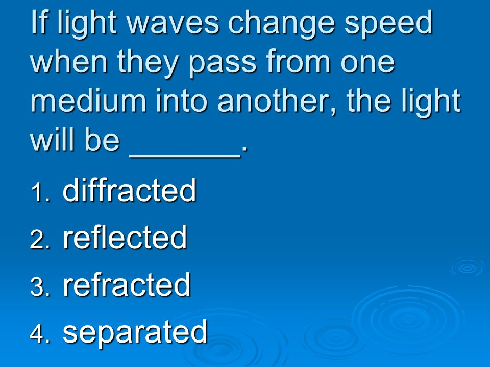 If light waves change speed when they pass from one medium into another, the light will be ______.