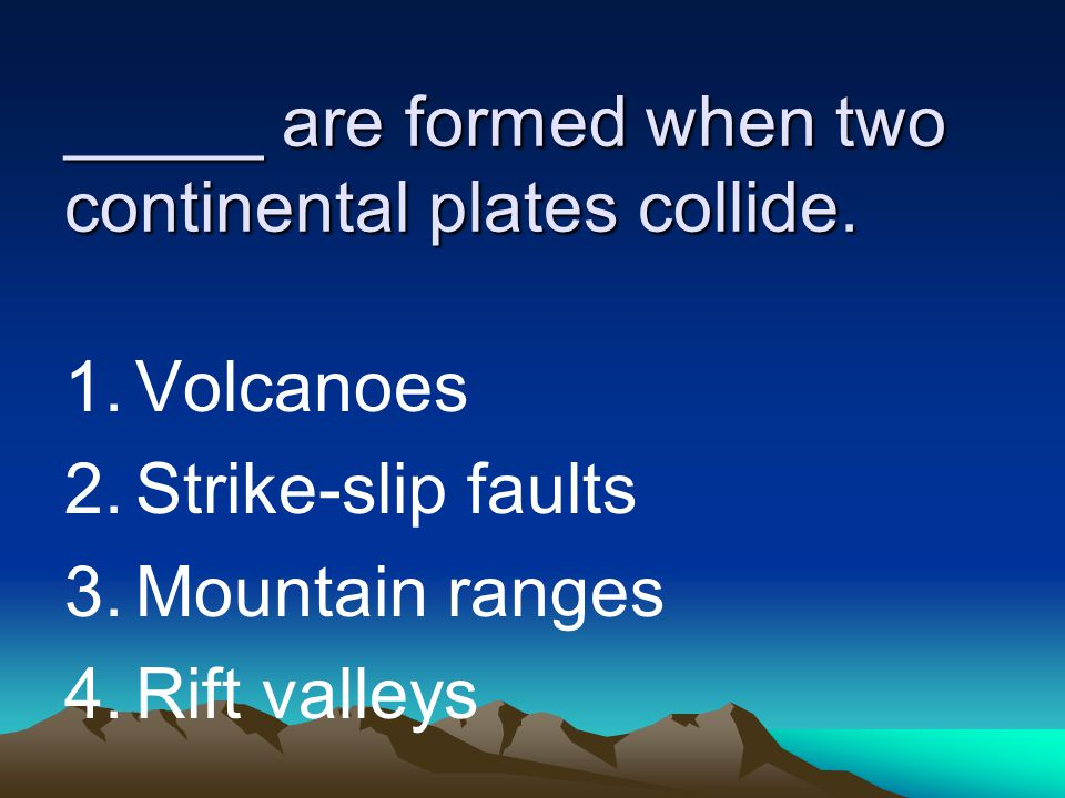 _____ are formed when two continental plates collide.