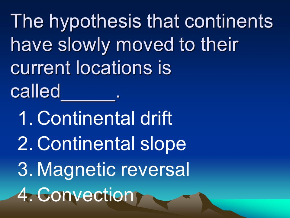 The hypothesis that continents have slowly moved to their current locations is called_____.