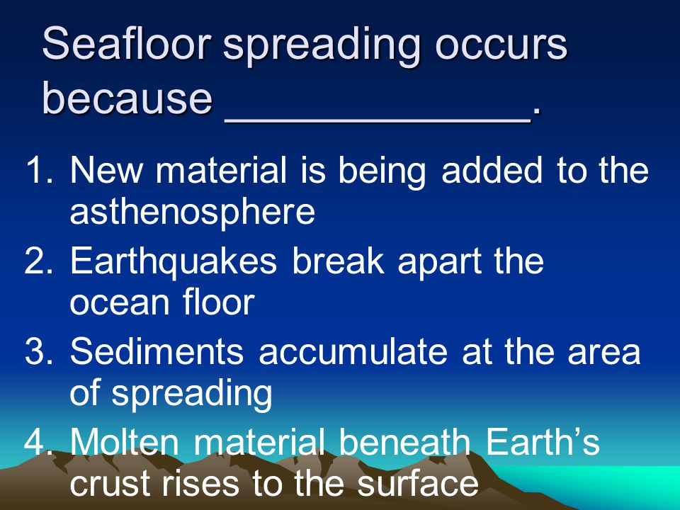 Seafloor spreading occurs because ____________.