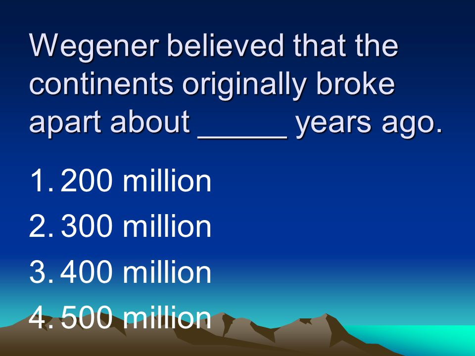 Wegener believed that the continents originally broke apart about _____ years ago.