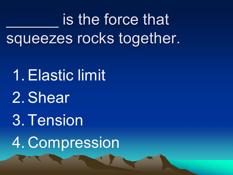 ______ is the force that squeezes rocks together.