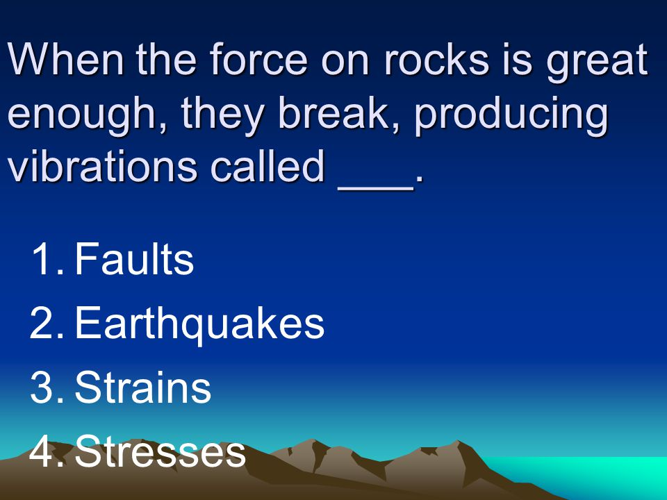 When the force on rocks is great enough, they break, producing vibrations called ___.