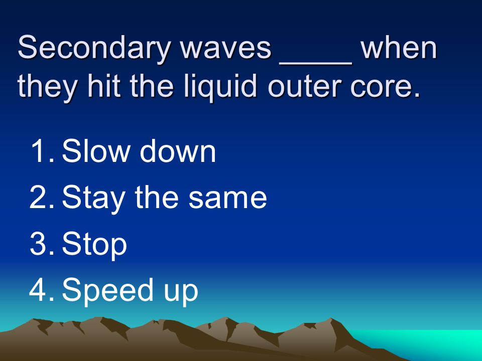 Secondary waves ____ when they hit the liquid outer core.