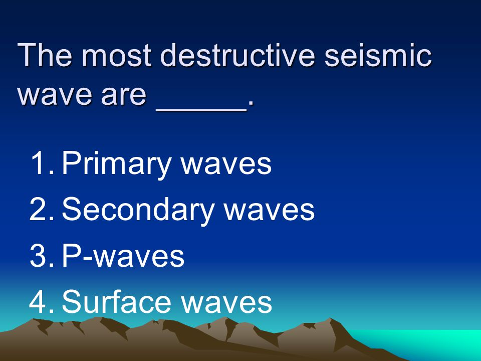 The most destructive seismic wave are _____.