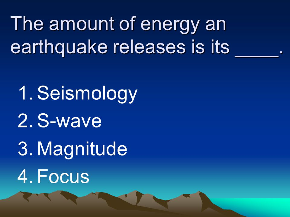 The amount of energy an earthquake releases is its ____.