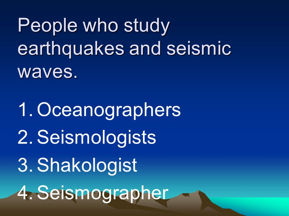 People who study earthquakes and seismic waves.